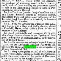 Hampshire Telegraph and Sussex Chronicle 31st May 1824 Lot 5. Six acres of capital ARABLE LAND, and one acre (more or less) of PASTURE situate near the village of East Meon, in the occupation of Messrs Barnard and Pink.